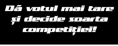 Dă votul mai tare și decide soarta competiției!
